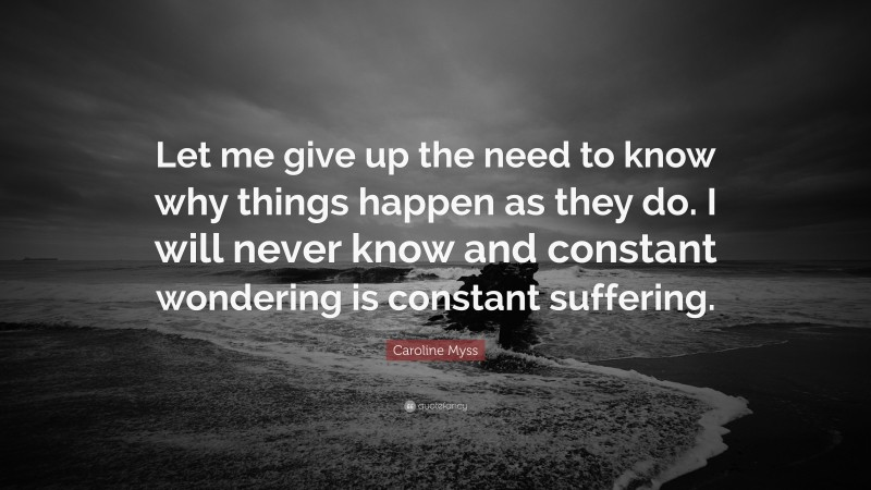 """Caroline Myss Quote: """"Let me give up the need to know why things happen as they do. I will never know and constant wondering is constant suffering."""""""