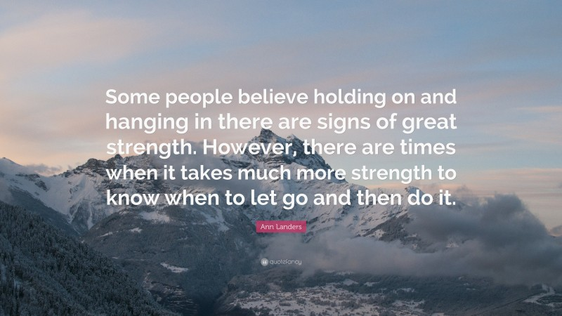 """Ann Landers Quote: """"Some people believe holding on and hanging in there are signs of great strength. However, there are times when it takes much more strength to know when to let go and then do it."""""""