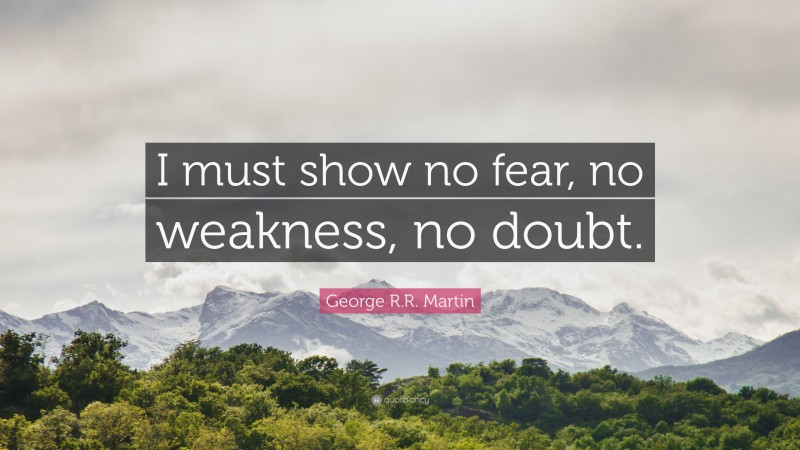 """George R.R. Martin Quote: """"I must show no fear, no weakness, no doubt."""""""