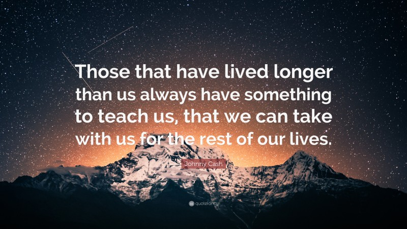 """Johnny Cash Quote: """"Those that have lived longer than us always have something to teach us, that we can take with us for the rest of our lives."""""""