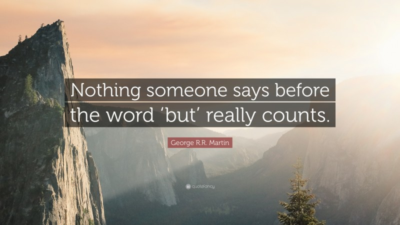 """George R.R. Martin Quote: """"Nothing someone says before the word 'but' really counts."""""""