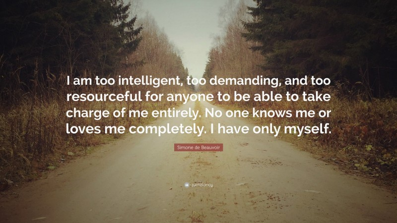 "Simone de Beauvoir Quote: ""I am too intelligent, too demanding, and too resourceful for anyone to be able to take charge of me entirely. No one knows me or loves me completely. I have only myself."""