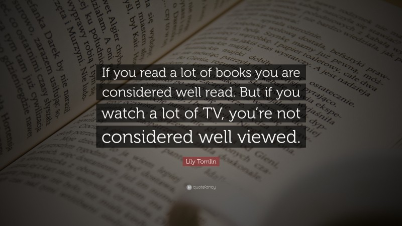 """Lily Tomlin Quote: """"If you read a lot of books you are considered well read. But if you watch a lot of TV, you're not considered well viewed."""""""
