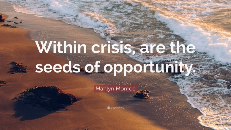 """Marilyn Monroe Quote: """"Within crisis, are the seeds of opportunity."""""""