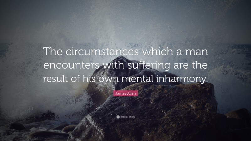 """James Allen Quote: """"The circumstances which a man encounters with suffering are the result of his own mental inharmony."""""""