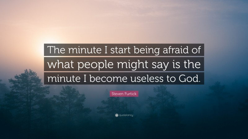 """Steven Furtick Quote: """"The minute I start being afraid of what people might say is the minute I become useless to God."""""""