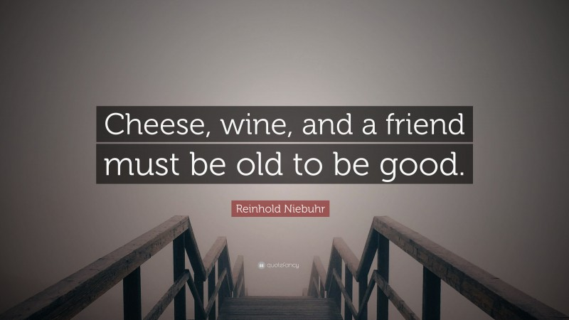 """Reinhold Niebuhr Quote: """"Cheese, wine, and a friend must be old to be good."""""""