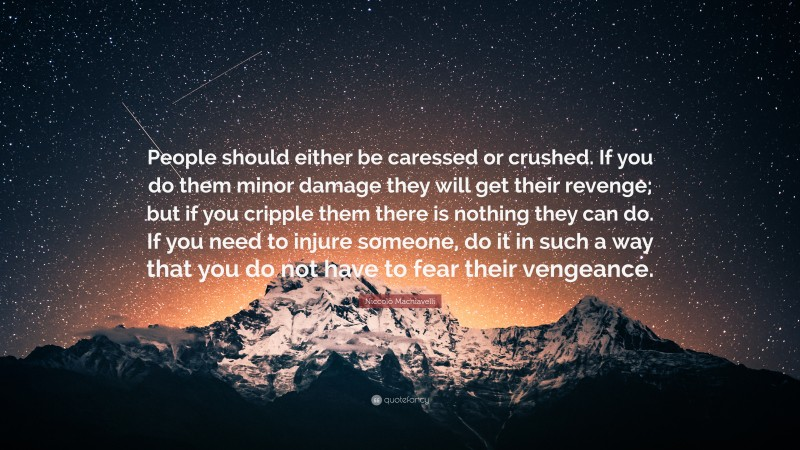 """Niccolò Machiavelli Quote: """"People should either be caressed or crushed. If you do them minor damage they will get their revenge; but if you cripple them there is nothing they can do. If you need to injure someone, do it in such a way that you do not have to fear their vengeance."""""""