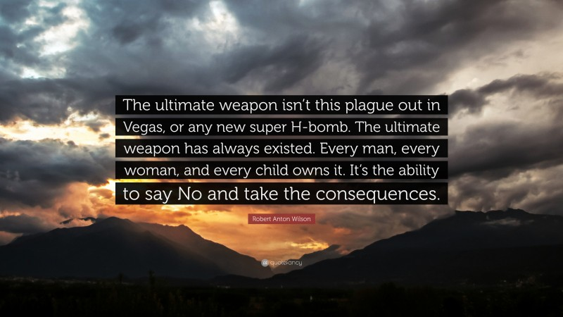 """Robert Anton Wilson Quote: """"The ultimate weapon isn't this plague out in Vegas, or any new super H-bomb. The ultimate weapon has always existed. Every man, every woman, and every child owns it. It's the ability to say No and take the consequences."""""""