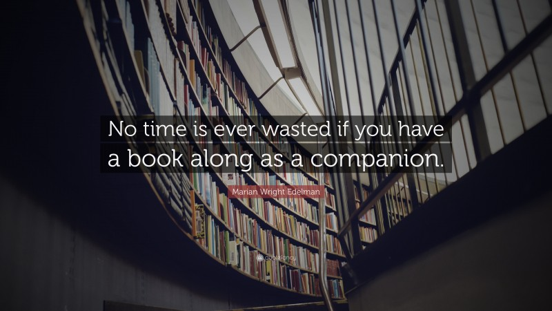 """Marian Wright Edelman Quote: """"No time is ever wasted if you have a book along as a companion."""""""