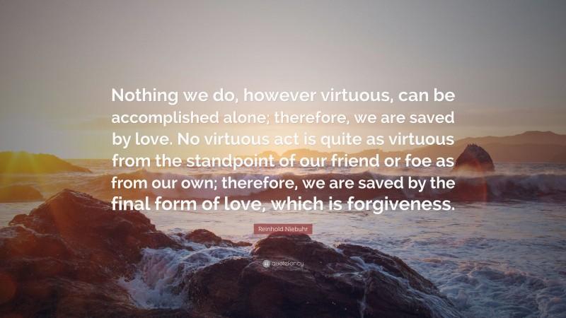 """Reinhold Niebuhr Quote: """"Nothing we do, however virtuous, can be accomplished alone; therefore, we are saved by love. No virtuous act is quite as virtuous from the standpoint of our friend or foe as from our own; therefore, we are saved by the final form of love, which is forgiveness."""""""