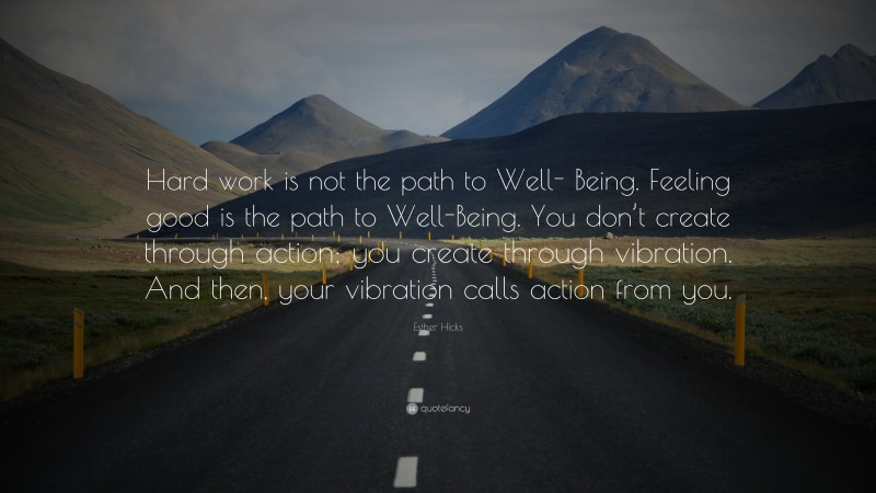"""Esther Hicks Quote: """"Hard work is not the path to Well- Being. Feeling good is the path to Well-Being. You don't create through action; you create through vibration. And then, your vibration calls action from you."""""""