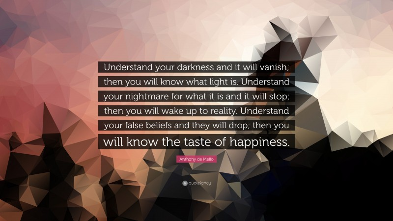 """Anthony de Mello Quote: """"Understand your darkness and it will vanish; then you will know what light is. Understand your nightmare for what it is and it will stop; then you will wake up to reality. Understand your false beliefs and they will drop; then you will know the taste of happiness."""""""