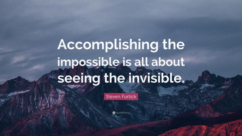 """Steven Furtick Quote: """"Accomplishing the impossible is all about seeing the invisible."""""""