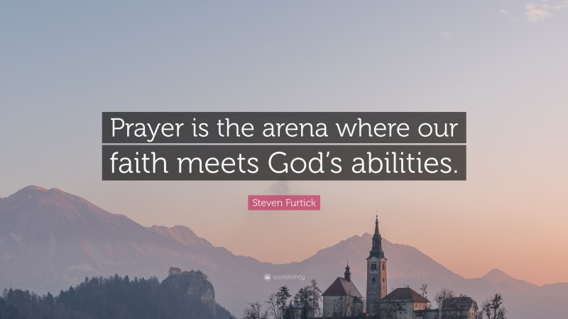 """Steven Furtick Quote: """"Prayer is the arena where our faith meets God's abilities."""""""