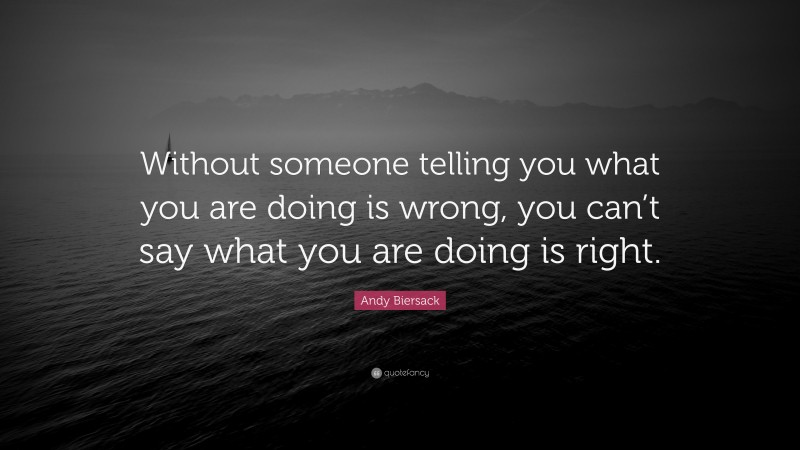 """Andy Biersack Quote: """"Without someone telling you what you are doing is wrong, you can't say what you are doing is right."""""""