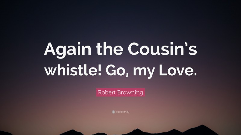 """Robert Browning Quote: """"Again the Cousin's whistle! Go, my Love."""""""