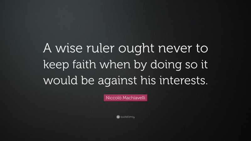 """Niccolò Machiavelli Quote: """"A wise ruler ought never to keep faith when by doing so it would be against his interests."""""""