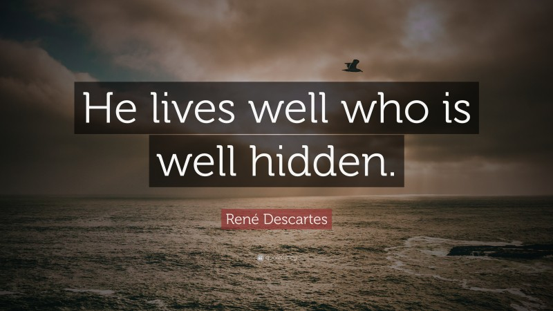 """René Descartes Quote: """"He lives well who is well hidden."""""""