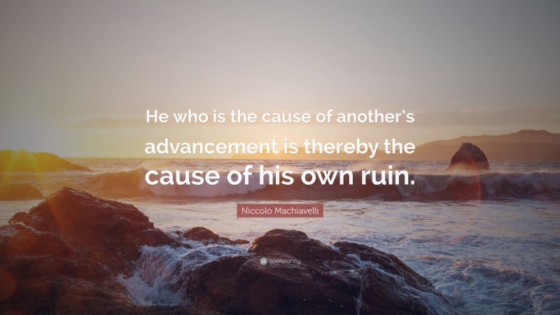 """Niccolò Machiavelli Quote: """"He who is the cause of another's advancement is thereby the cause of his own ruin."""""""