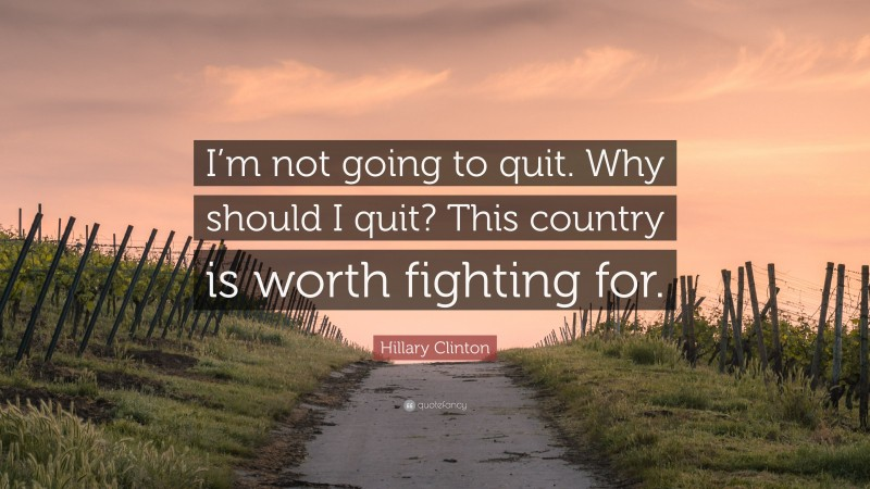 """Hillary Clinton Quote: """"I'm not going to quit. Why should I quit? This country is worth fighting for."""""""