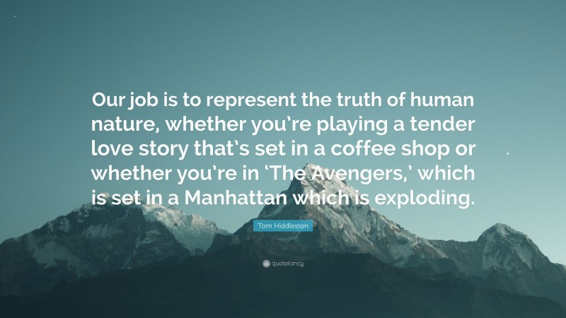 """Tom Hiddleston Quote: """"Our job is to represent the truth of human nature, whether you're playing a tender love story that's set in a coffee shop or whether you're in 'The Avengers,' which is set in a Manhattan which is exploding."""""""