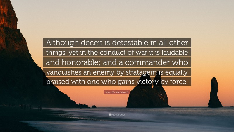 """Niccolò Machiavelli Quote: """"Although deceit is detestable in all other things, yet in the conduct of war it is laudable and honorable; and a commander who vanquishes an enemy by stratagem is equally praised with one who gains victory by force."""""""