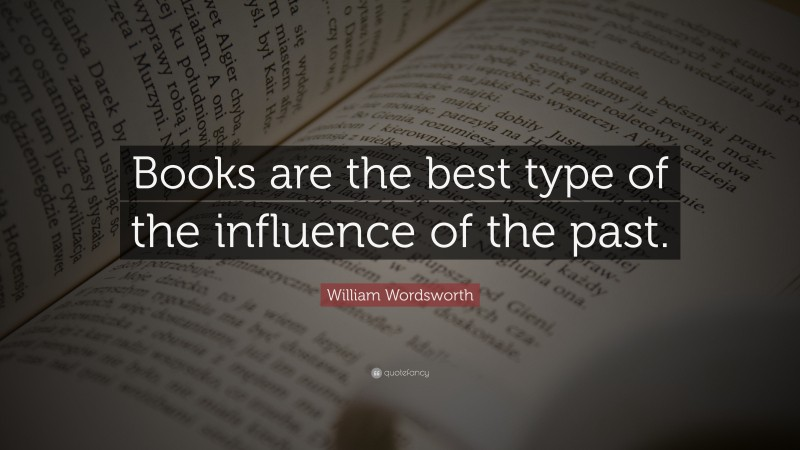"""William Wordsworth Quote: """"Books are the best type of the influence of the past."""""""