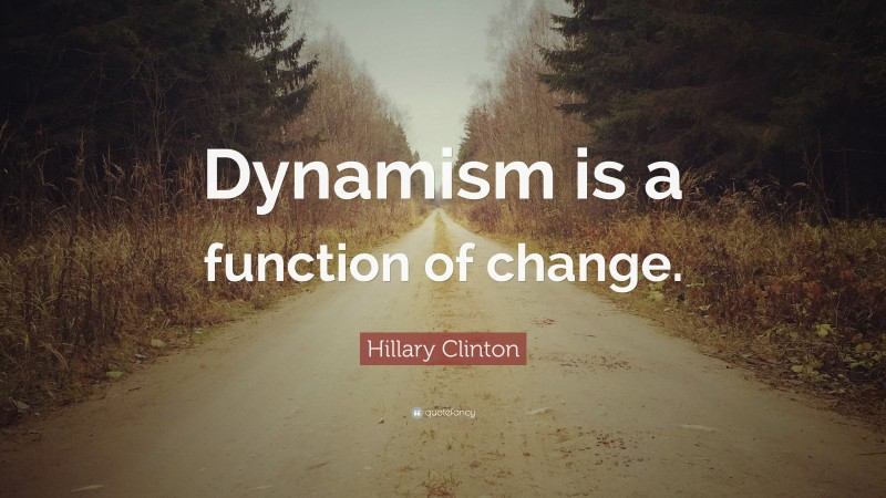 """Hillary Clinton Quote: """"Dynamism is a function of change."""""""