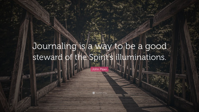 """John Piper Quote: """"Journaling is a way to be a good steward of the Spirit's illuminations."""""""