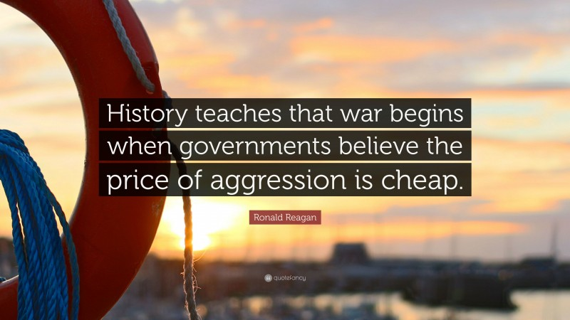 """Ronald Reagan Quote: """"History teaches that war begins when governments believe the price of aggression is cheap."""""""
