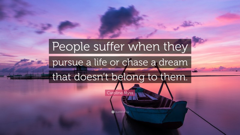 """Caroline Myss Quote: """"People suffer when they pursue a life or chase a dream that doesn't belong to them."""""""