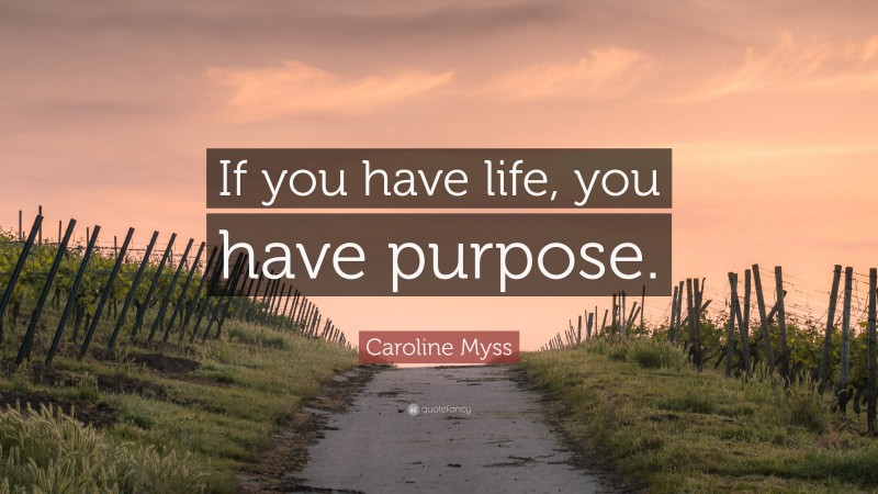 """Caroline Myss Quote: """"If you have life, you have purpose."""""""