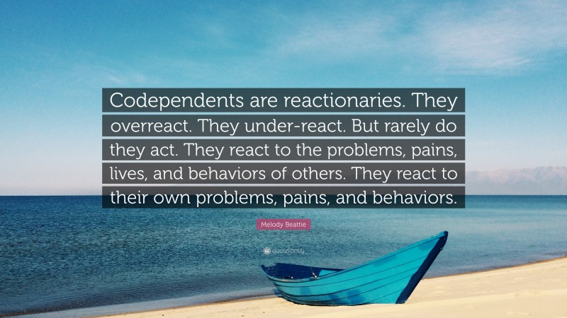 """Melody Beattie Quote: """"Codependents are reactionaries. They overreact. They under-react. But rarely do they act. They react to the problems, pains, lives, and behaviors of others. They react to their own problems, pains, and behaviors."""""""