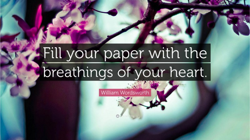 """William Wordsworth Quote: """"Fill your paper with the breathings of your heart."""""""