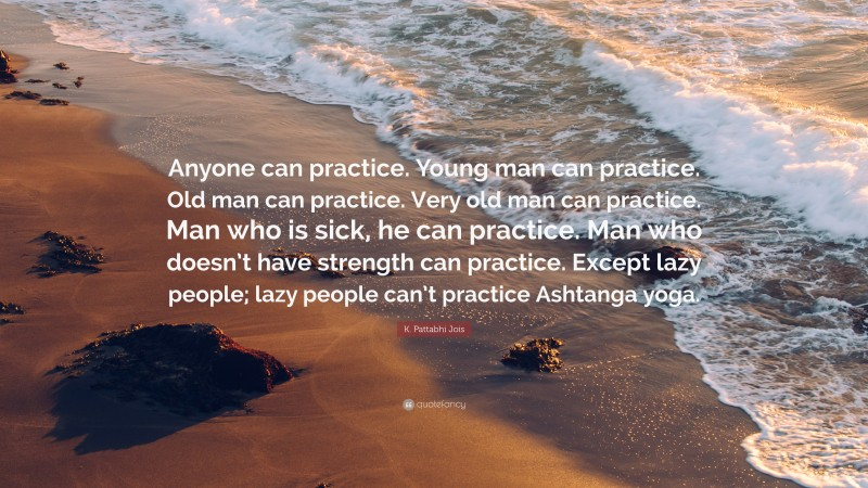 """K. Pattabhi Jois Quote: """"Anyone can practice. Young man can practice. Old man can practice. Very old man can practice. Man who is sick, he can practice. Man who doesn't have strength can practice. Except lazy people; lazy people can't practice Ashtanga yoga."""""""