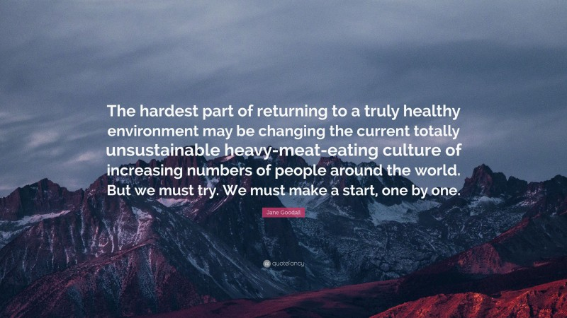 """Jane Goodall Quote: """"The hardest part of returning to a truly healthy environment may be changing the current totally unsustainable heavy-meat-eating culture of increasing numbers of people around the world. But we must try. We must make a start, one by one."""""""