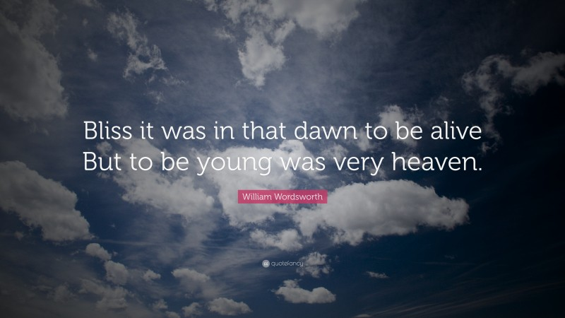 """William Wordsworth Quote: """"Bliss it was in that dawn to be alive But to be young was very heaven."""""""