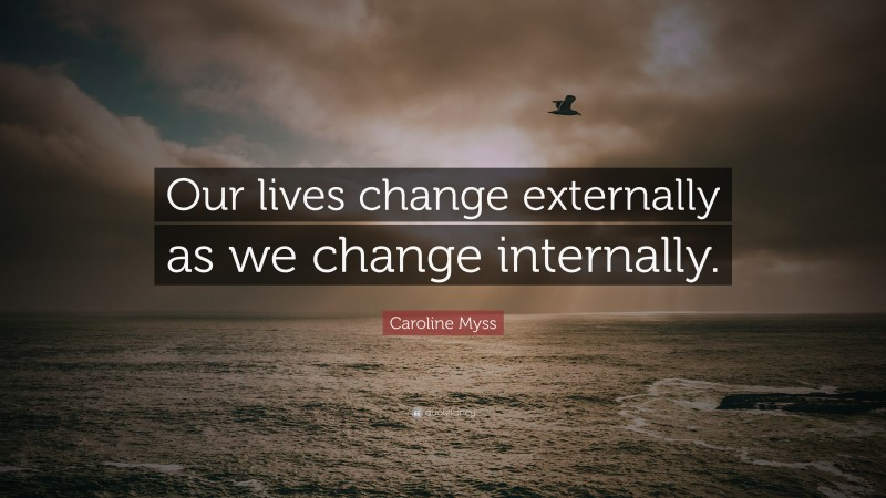 """Caroline Myss Quote: """"Our lives change externally as we change internally."""""""