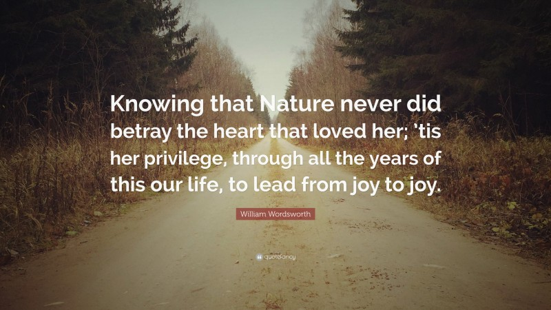 """William Wordsworth Quote: """"Knowing that Nature never did betray the heart that loved her; 'tis her privilege, through all the years of this our life, to lead from joy to joy."""""""