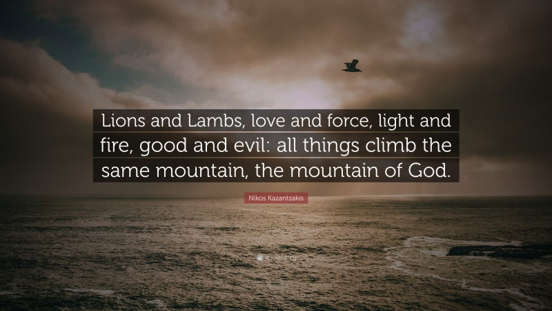 """Nikos Kazantzakis Quote: """"Lions and Lambs, love and force, light and fire, good and evil: all things climb the same mountain, the mountain of God."""""""
