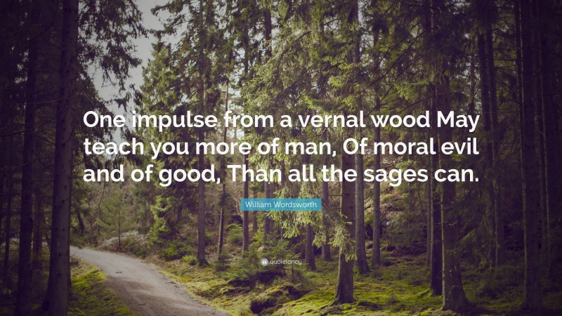 """William Wordsworth Quote: """"One impulse from a vernal wood May teach you more of man, Of moral evil and of good, Than all the sages can."""""""