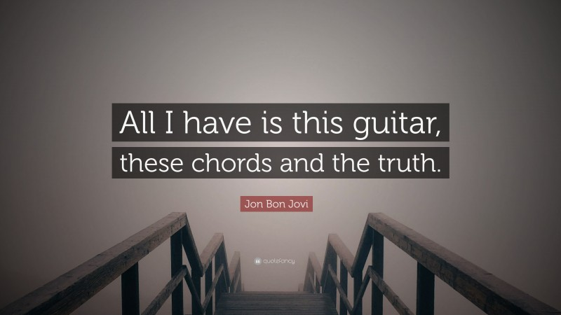 """Jon Bon Jovi Quote: """"All I have is this guitar, these chords and the truth."""""""
