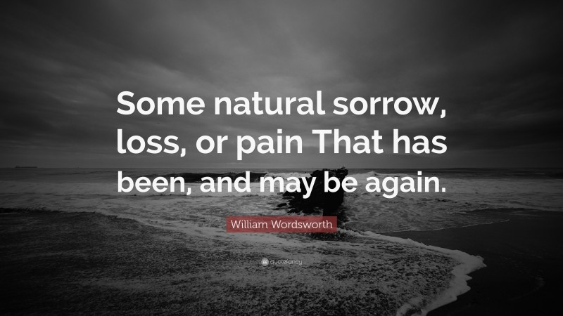 """William Wordsworth Quote: """"Some natural sorrow, loss, or pain That has been, and may be again."""""""