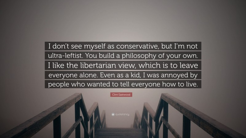 """Clint Eastwood Quote: """"I don't see myself as conservative, but I'm not ultra-leftist. You build a philosophy of your own. I like the libertarian view, which is to leave everyone alone. Even as a kid, I was annoyed by people who wanted to tell everyone how to live."""""""