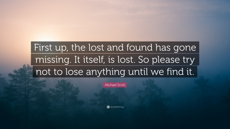 "Michael Scott Quote: ""First up, the lost and found has gone missing. It itself, is lost. So please try not to lose anything until we find it."""