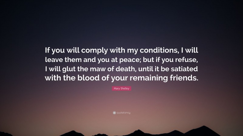 """Mary Shelley Quote: """"If you will comply with my conditions, I will leave them and you at peace; but if you refuse, I will glut the maw of death, until it be satiated with the blood of your remaining friends."""""""