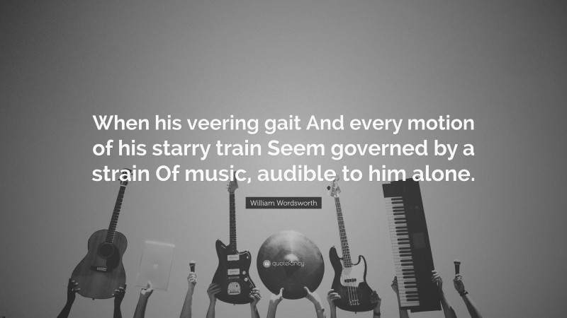 """William Wordsworth Quote: """"When his veering gait And every motion of his starry train Seem governed by a strain Of music, audible to him alone."""""""