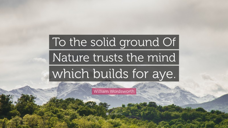 """William Wordsworth Quote: """"To the solid ground Of Nature trusts the mind which builds for aye."""""""