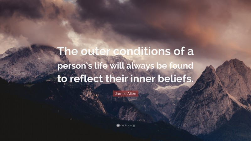 """James Allen Quote: """"The outer conditions of a person's life will always be found to reflect their inner beliefs."""""""